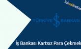 İş Bankası Kartsız Para Çekmek