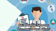 Genel Sağlık Sigortası Prim Borcu Nasıl Silinir?