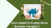 Uzun Vadeli Ev Kredisi Veren Bankalar Hangileri