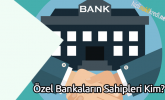 Özel Bankaların Sahipleri Kim?